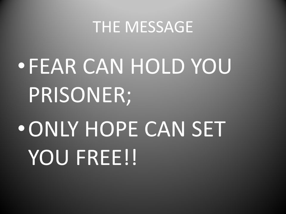 FEAR CAN HOLD YOU PRISONER; ONLY HOPE CAN SET YOU FREE!!