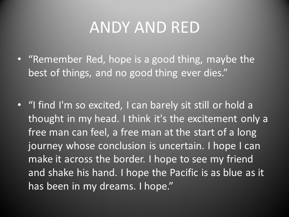 ANDY AND RED Remember Red, hope is a good thing, maybe the best of things, and no good thing ever dies.