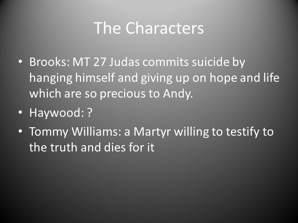 The Characters Brooks: MT 27 Judas commits suicide by hanging himself and giving up on hope and life which are so precious to Andy.
