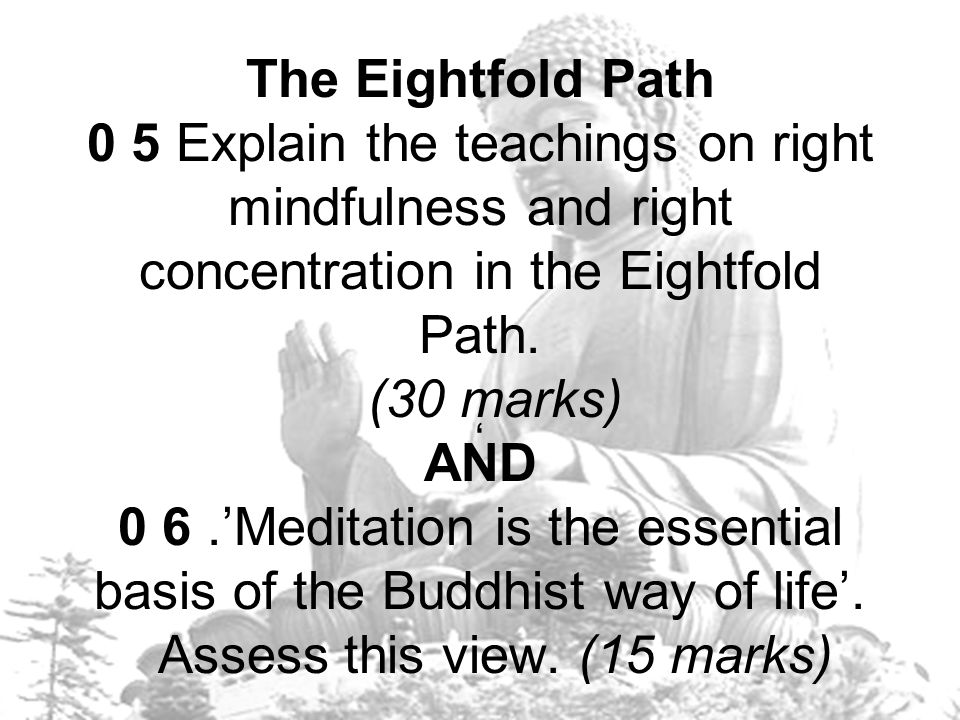 The Eightfold Path 0 5 Explain the teachings on right mindfulness and right concentration in the Eightfold Path. (30 marks) AND 0 6 .'Meditation is the essential basis of the Buddhist way of life'. Assess this view. (15 marks)