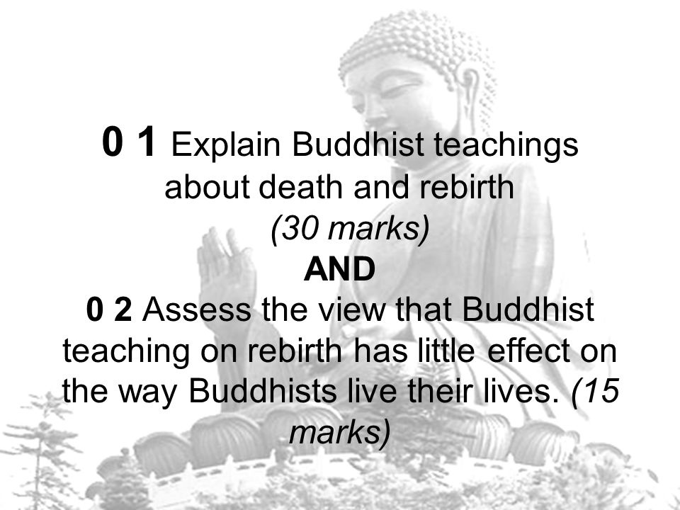 0 1 Explain Buddhist teachings about death and rebirth (30 marks) AND 0 2 Assess the view that Buddhist teaching on rebirth has little effect on the way Buddhists live their lives.