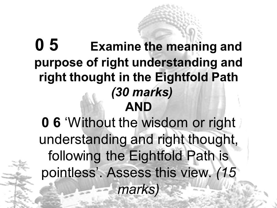 0 5 Examine the meaning and purpose of right understanding and right thought in the Eightfold Path (30 marks) AND 0 6 'Without the wisdom or right understanding and right thought, following the Eightfold Path is pointless'.
