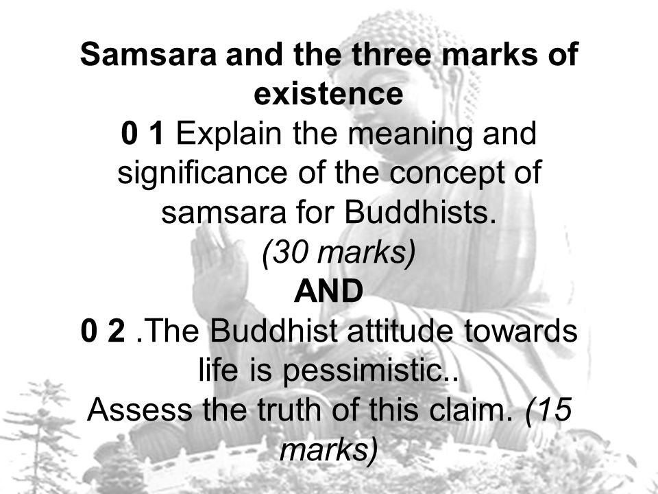 Samsara and the three marks of existence 0 1 Explain the meaning and significance of the concept of samsara for Buddhists.