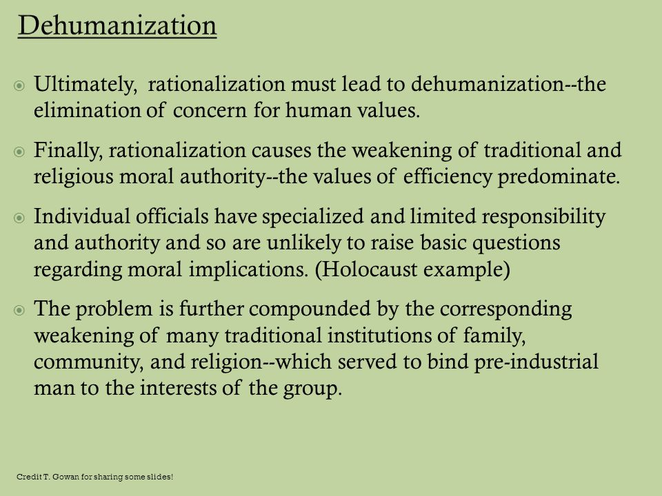 Dehumanization Ultimately, rationalization must lead to dehumanization--the elimination of concern for human values.