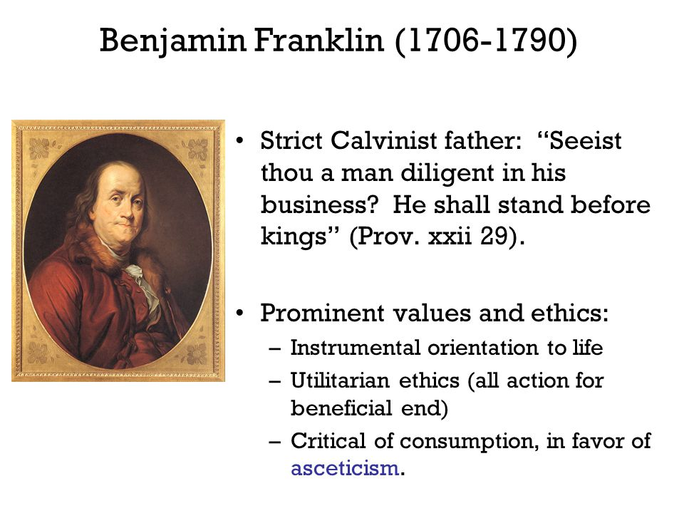 Benjamin Franklin (1706-1790) Strict Calvinist father: Seeist thou a man diligent in his business He shall stand before kings (Prov. xxii 29).