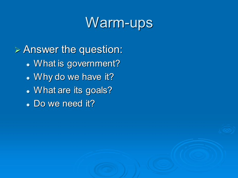 Warm-ups Answer the question: What is government Why do we have it