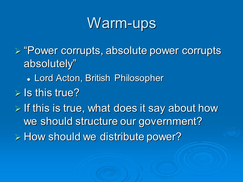 Warm-ups Power corrupts, absolute power corrupts absolutely