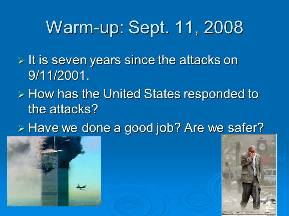 Warm-up: Sept. 11, 2008 It is seven years since the attacks on 9/11/2001. How has the United States responded to the attacks