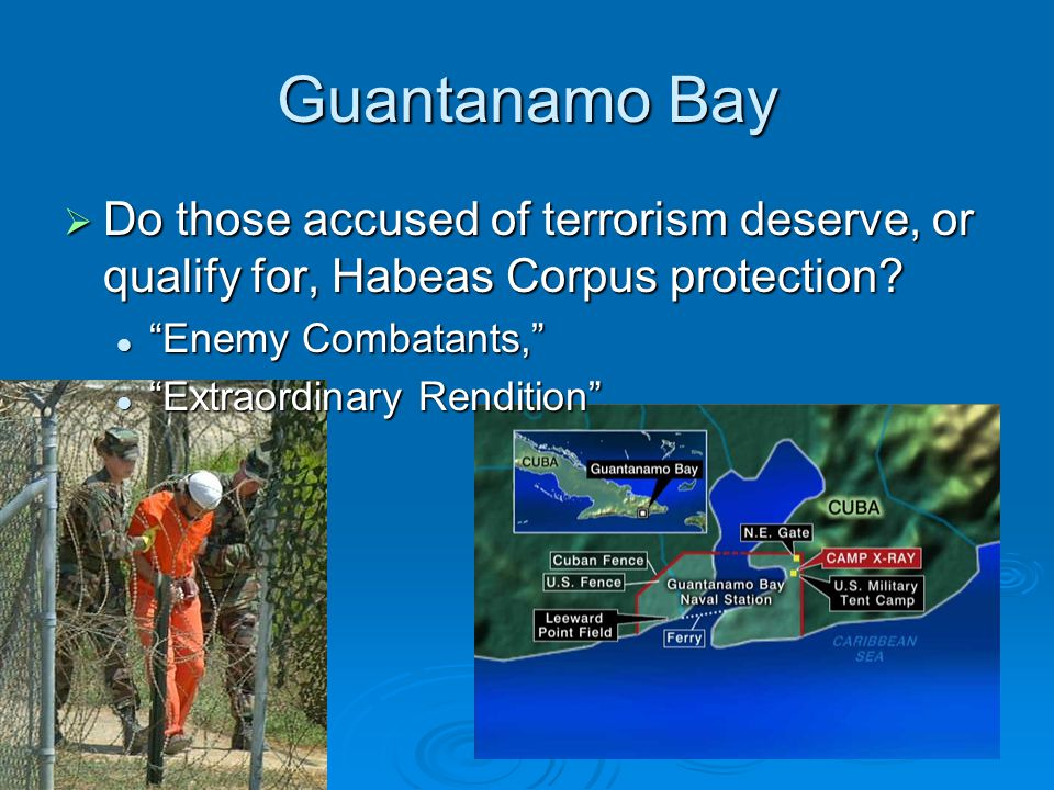 Guantanamo Bay Do those accused of terrorism deserve, or qualify for, Habeas Corpus protection Enemy Combatants,