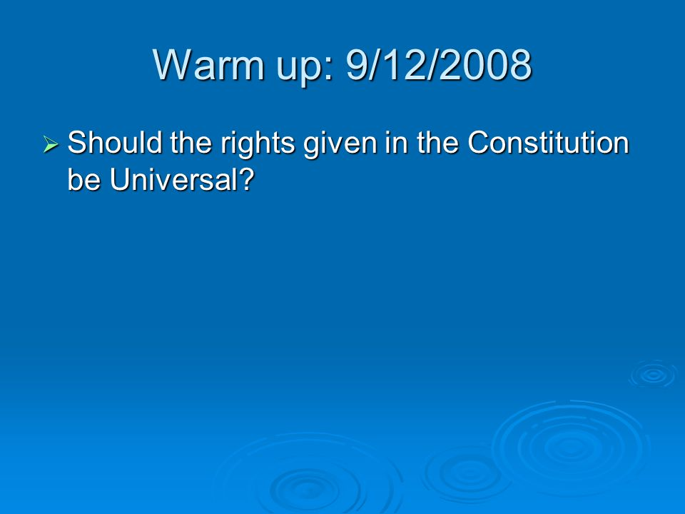 Warm up: 9/12/2008 Should the rights given in the Constitution be Universal