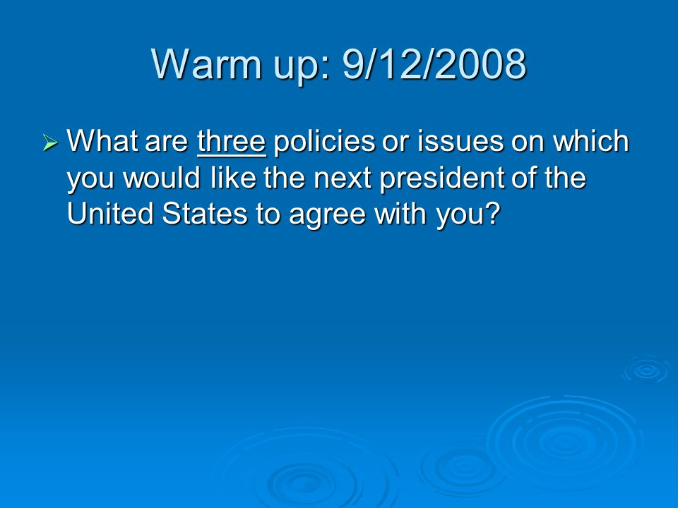 Warm up: 9/12/2008 What are three policies or issues on which you would like the next president of the United States to agree with you