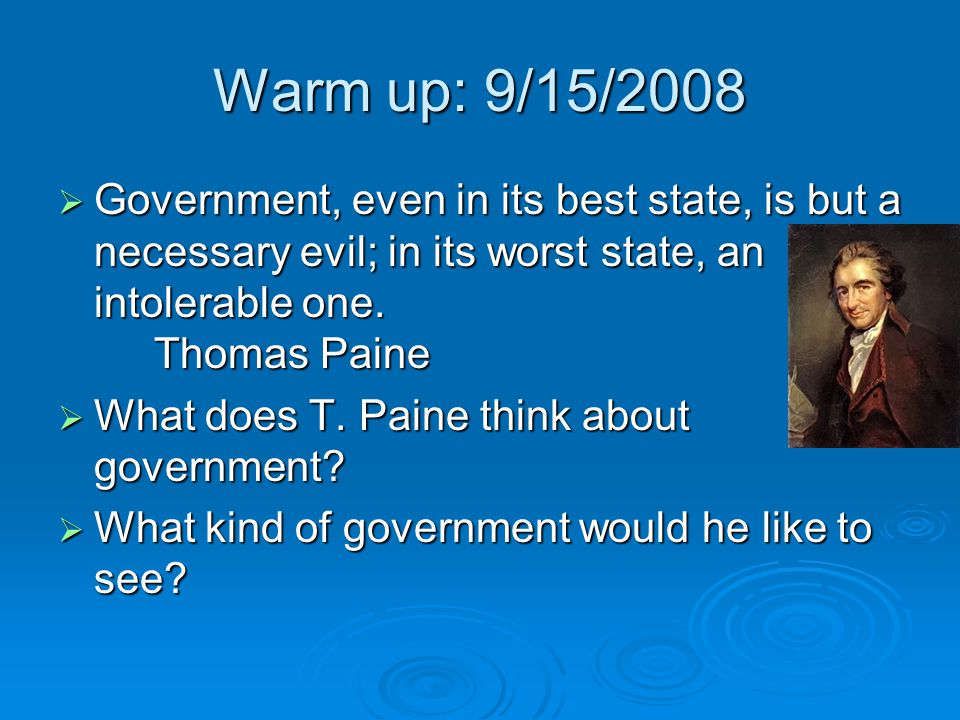 Warm up: 9/15/2008 Government, even in its best state, is but a necessary evil; in its worst state, an intolerable one. Thomas Paine.