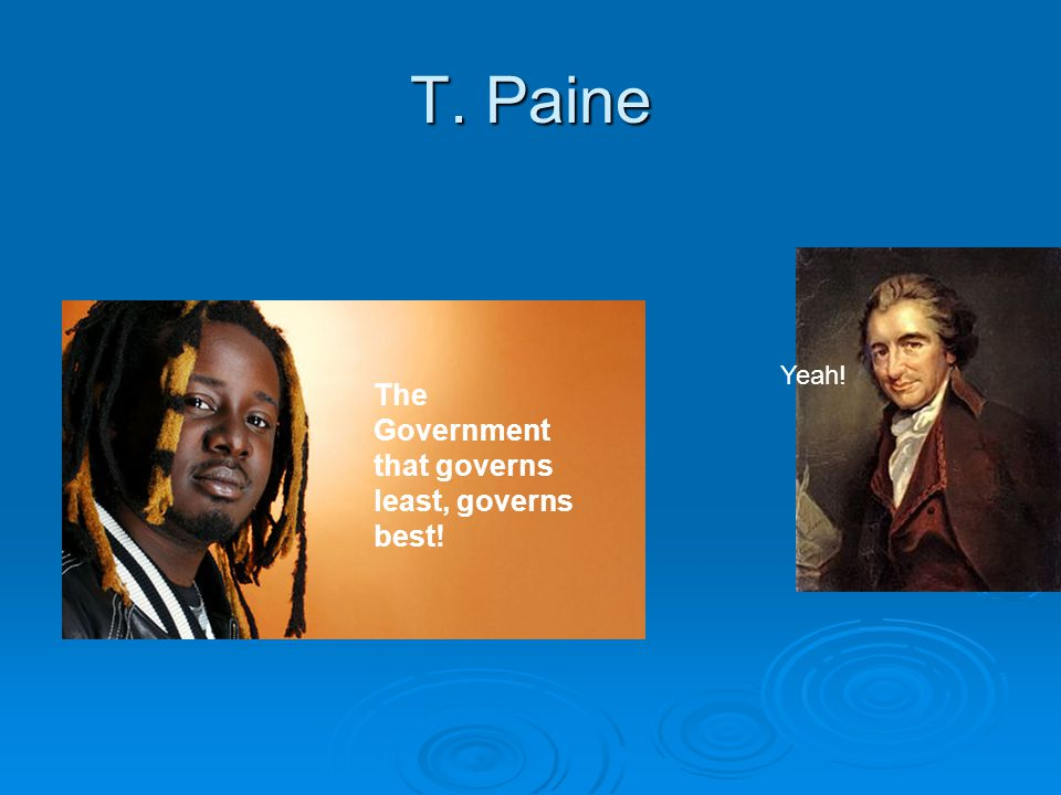 T. Paine Yeah! The Government that governs least, governs best!