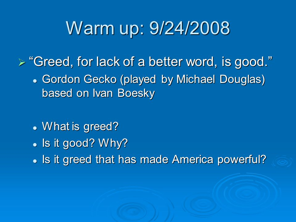 Warm up: 9/24/2008 Greed, for lack of a better word, is good.