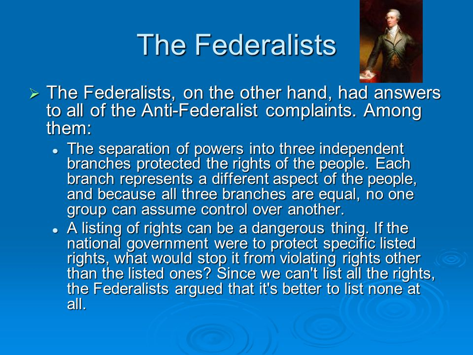 The Federalists The Federalists, on the other hand, had answers to all of the Anti-Federalist complaints. Among them: