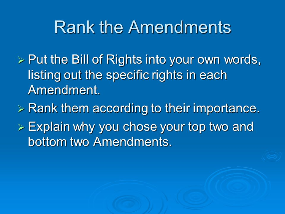 Rank the Amendments Put the Bill of Rights into your own words, listing out the specific rights in each Amendment.