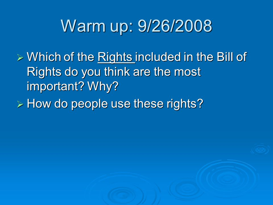 Warm up: 9/26/2008 Which of the Rights included in the Bill of Rights do you think are the most important Why