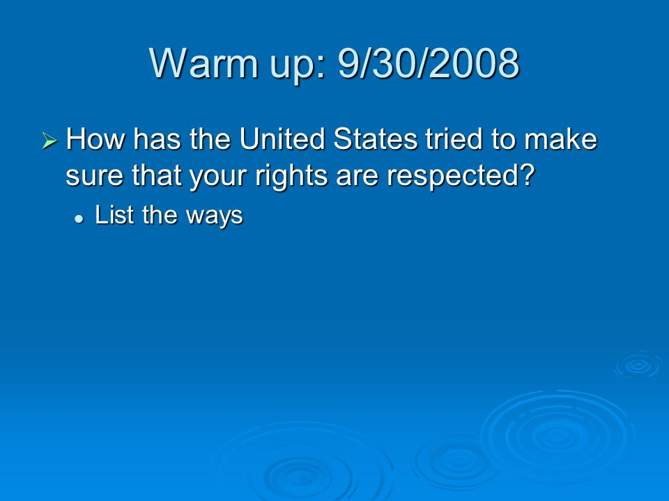 Warm up: 9/30/2008 How has the United States tried to make sure that your rights are respected.