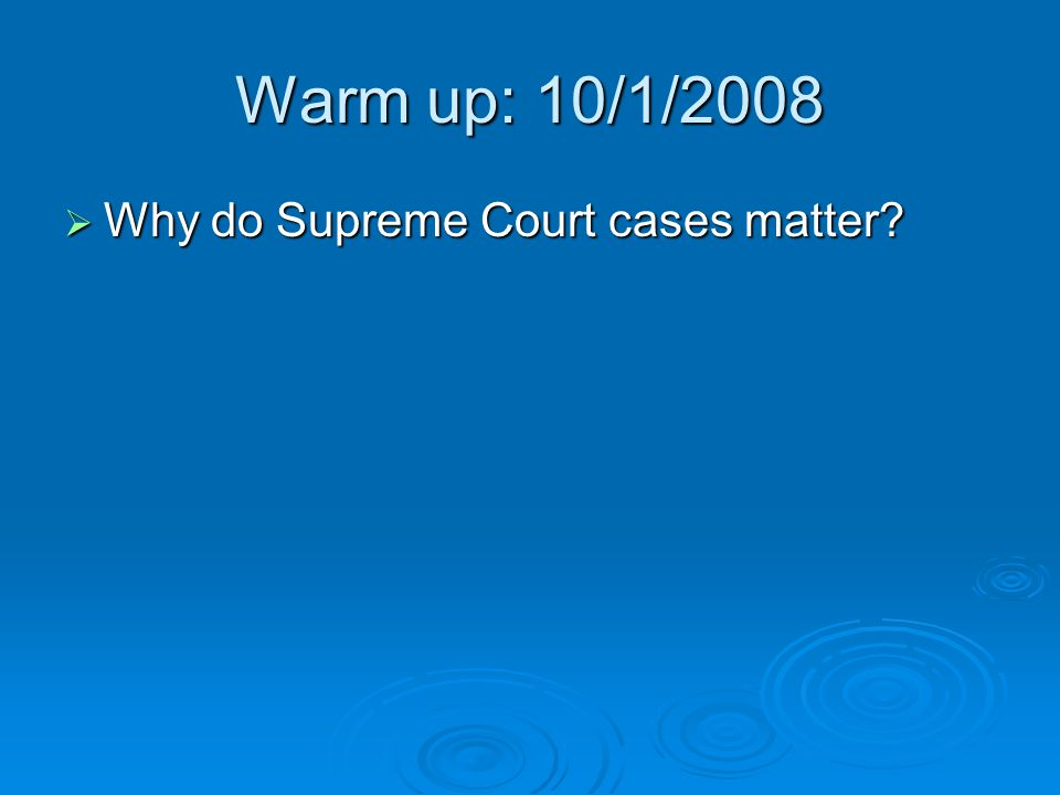 Warm up: 10/1/2008 Why do Supreme Court cases matter