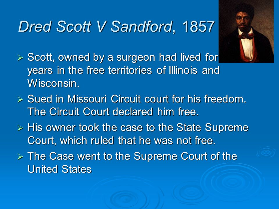Dred Scott V Sandford, 1857 Scott, owned by a surgeon had lived for two years in the free territories of Illinois and Wisconsin.