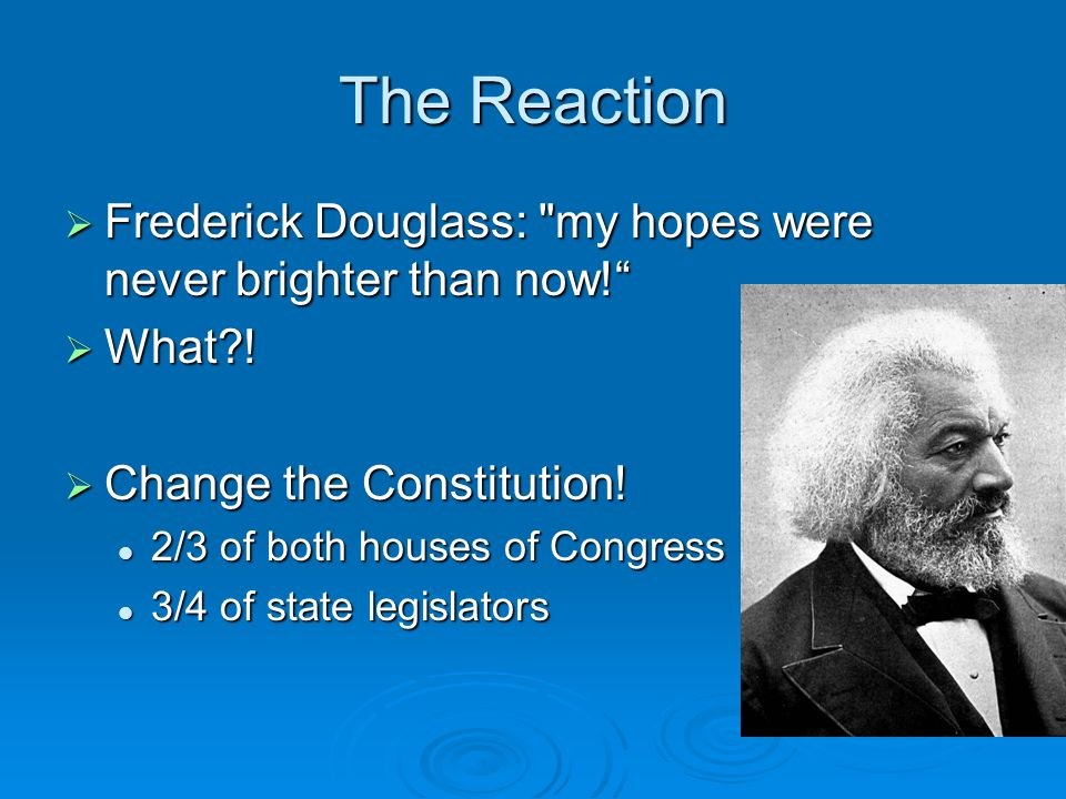 The Reaction Frederick Douglass: my hopes were never brighter than now! What ! Change the Constitution!