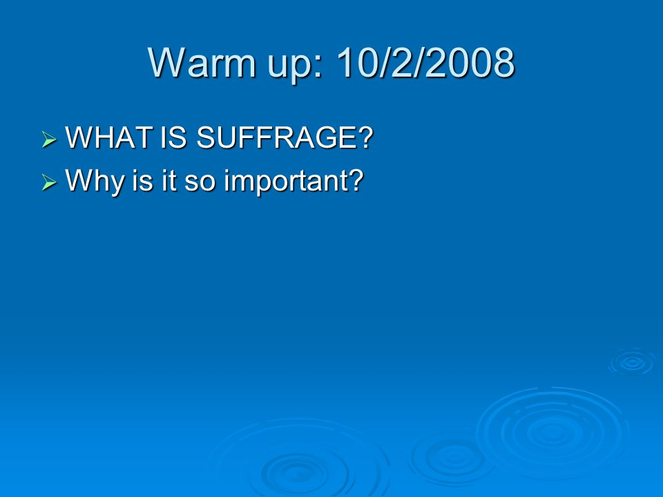 Warm up: 10/2/2008 WHAT IS SUFFRAGE Why is it so important
