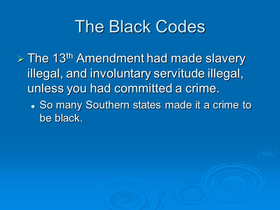 The Black Codes The 13th Amendment had made slavery illegal, and involuntary servitude illegal, unless you had committed a crime.