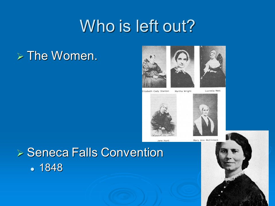 Who is left out The Women. Seneca Falls Convention 1848