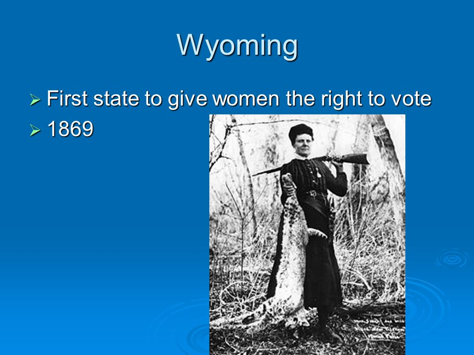 Wyoming First state to give women the right to vote 1869