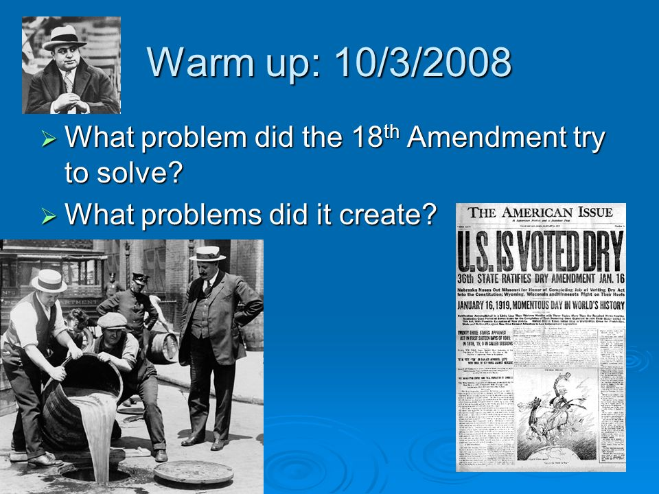 Warm up: 10/3/2008 What problem did the 18th Amendment try to solve