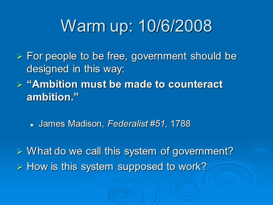 Warm up: 10/6/2008 For people to be free, government should be designed in this way: Ambition must be made to counteract ambition.
