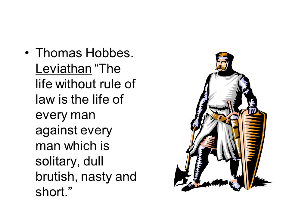Thomas Hobbes. Leviathan The life without rule of law is the life of every man against every man which is solitary, dull brutish, nasty and short.