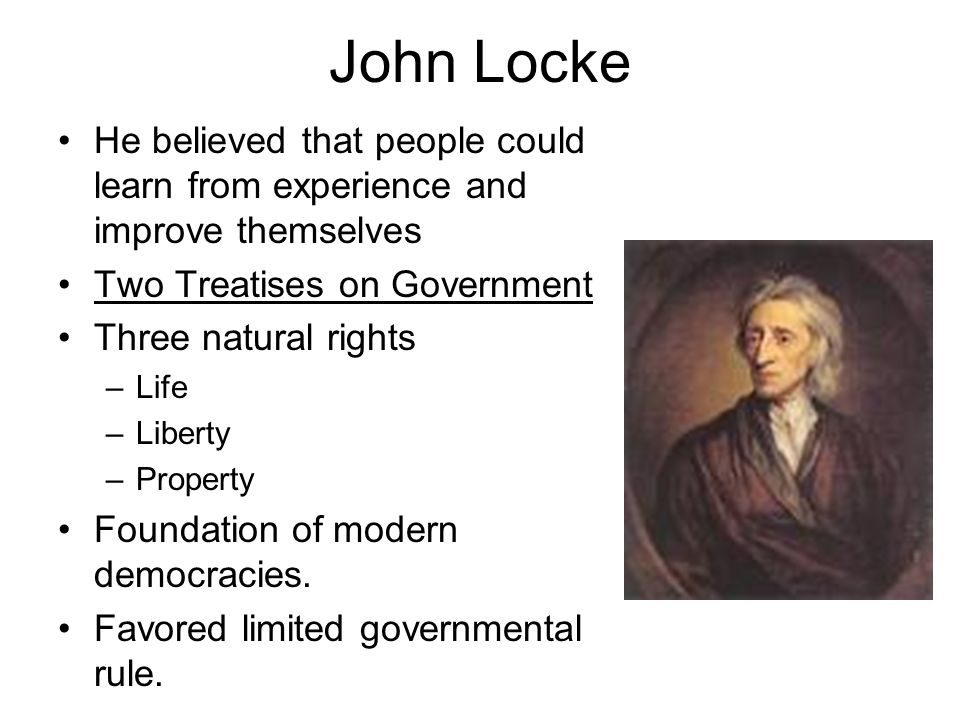 John Locke He believed that people could learn from experience and improve themselves. Two Treatises on Government.