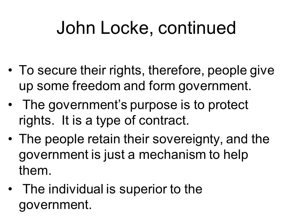 John Locke, continued To secure their rights, therefore, people give up some freedom and form government.