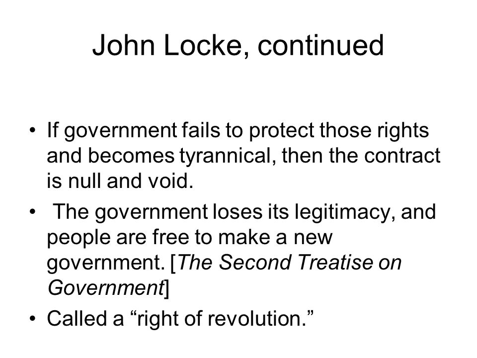John Locke, continued If government fails to protect those rights and becomes tyrannical, then the contract is null and void.
