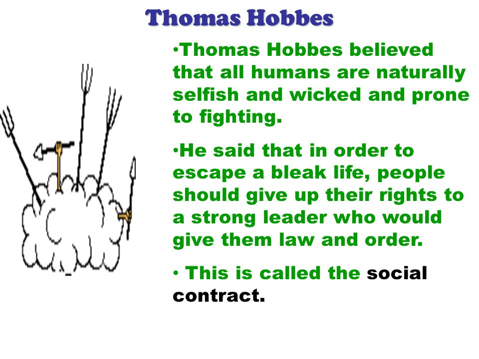 Thomas Hobbes Thomas Hobbes believed that all humans are naturally selfish and wicked and prone to fighting.