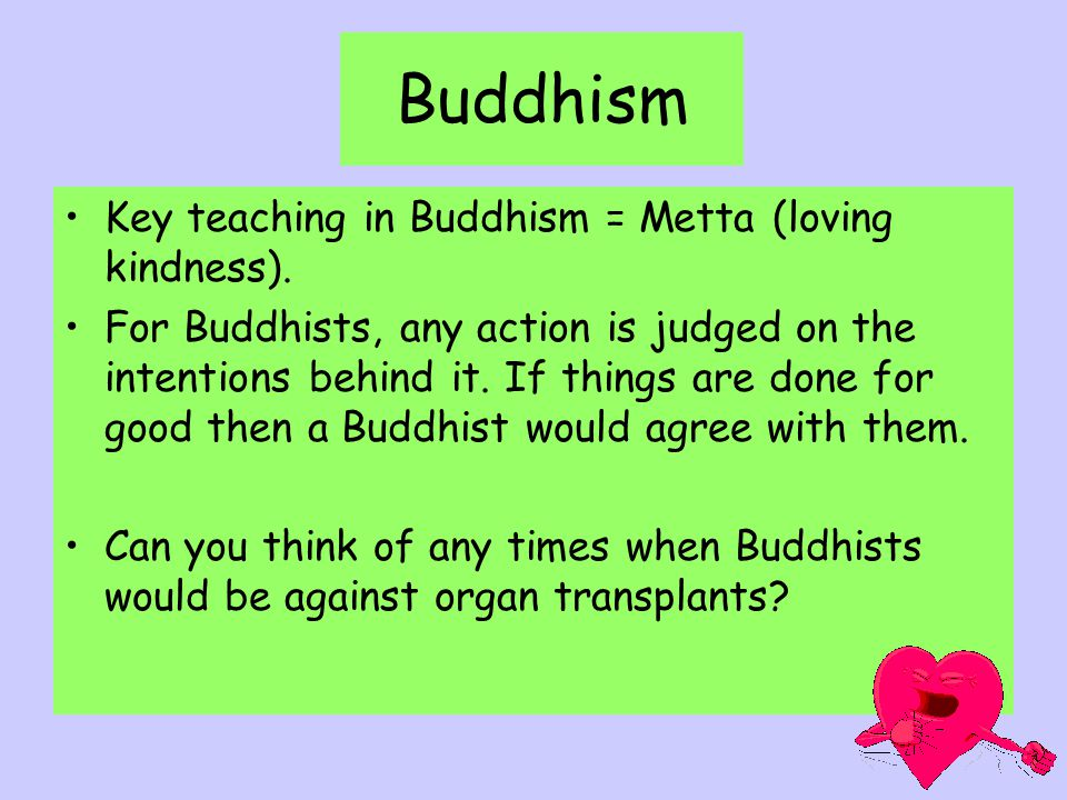 Buddhism Key teaching in Buddhism = Metta (loving kindness).