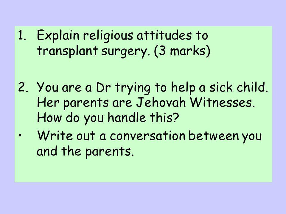 Explain religious attitudes to transplant surgery. (3 marks)
