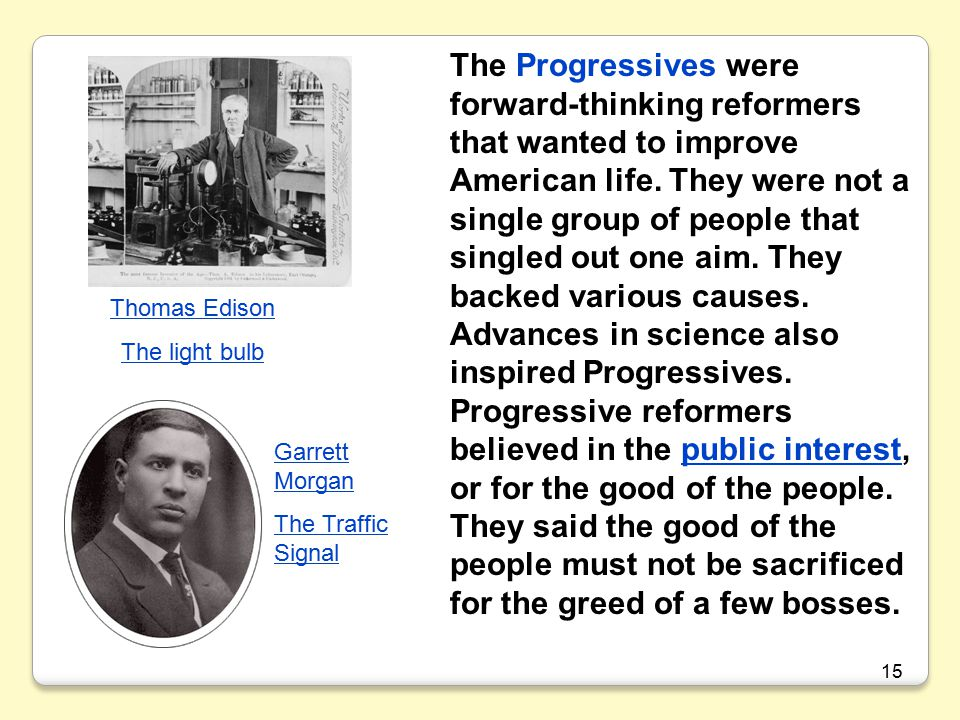 The Progressives were forward-thinking reformers that wanted to improve American life. They were not a single group of people that singled out one aim. They backed various causes. Advances in science also inspired Progressives. Progressive reformers believed in the public interest, or for the good of the people. They said the good of the people must not be sacrificed for the greed of a few bosses.