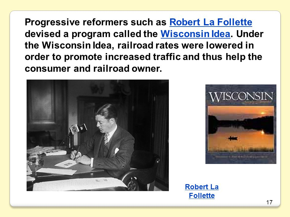 Progressive reformers such as Robert La Follette devised a program called the Wisconsin Idea. Under the Wisconsin Idea, railroad rates were lowered in order to promote increased traffic and thus help the consumer and railroad owner.