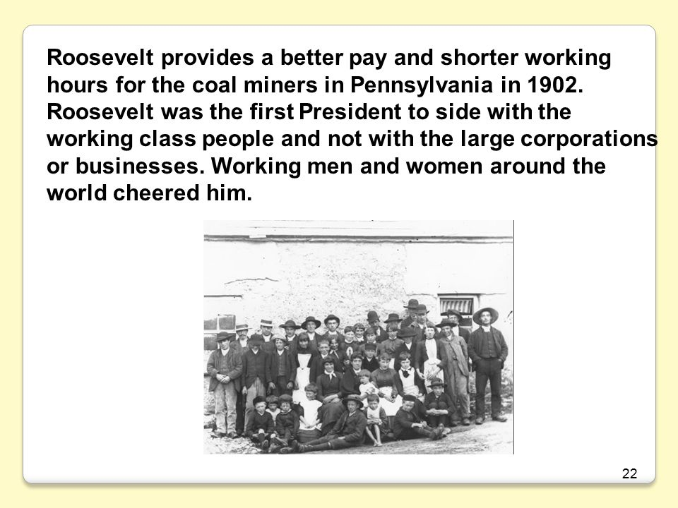 Roosevelt provides a better pay and shorter working hours for the coal miners in Pennsylvania in 1902. Roosevelt was the first President to side with the working class people and not with the large corporations or businesses. Working men and women around the world cheered him.