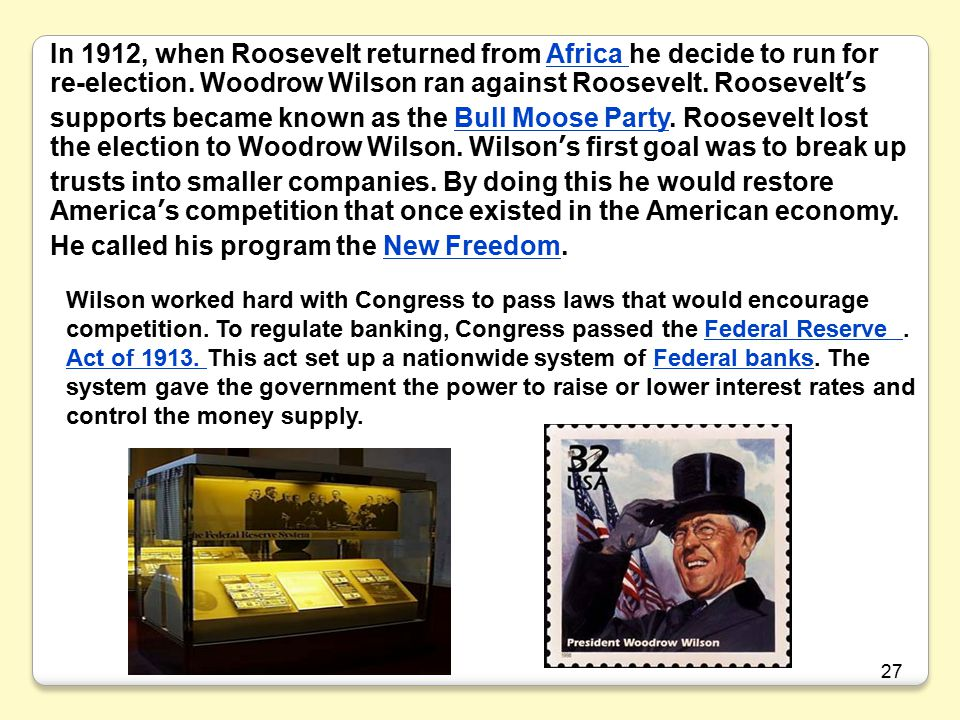 In 1912, when Roosevelt returned from Africa he decide to run for re-election. Woodrow Wilson ran against Roosevelt. Roosevelt's supports became known as the Bull Moose Party. Roosevelt lost the election to Woodrow Wilson. Wilson's first goal was to break up trusts into smaller companies. By doing this he would restore America's competition that once existed in the American economy. He called his program the New Freedom.