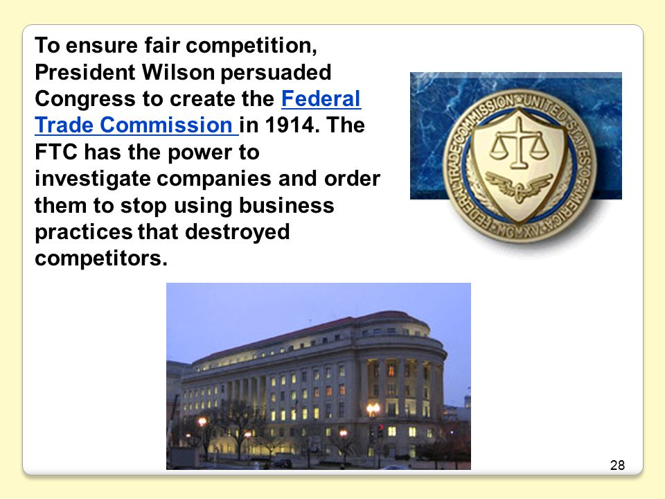To ensure fair competition, President Wilson persuaded Congress to create the Federal Trade Commission in 1914. The FTC has the power to investigate companies and order them to stop using business practices that destroyed competitors.