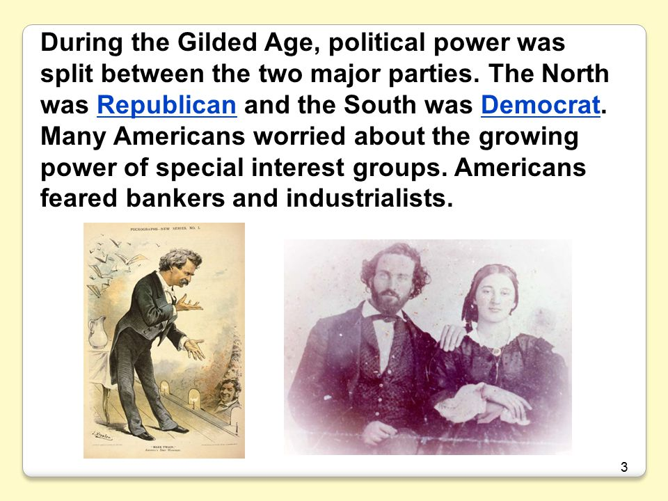 During the Gilded Age, political power was split between the two major parties. The North was Republican and the South was Democrat. Many Americans worried about the growing power of special interest groups. Americans feared bankers and industrialists.