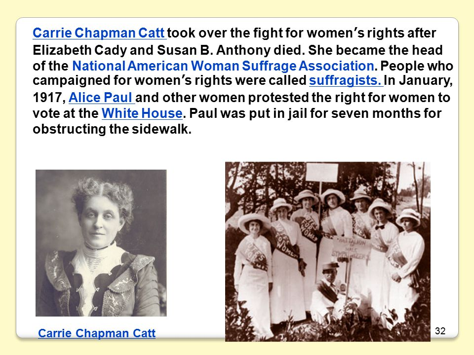 Carrie Chapman Catt took over the fight for women's rights after Elizabeth Cady and Susan B. Anthony died. She became the head of the National American Woman Suffrage Association. People who campaigned for women's rights were called suffragists. In January, 1917, Alice Paul and other women protested the right for women to vote at the White House. Paul was put in jail for seven months for obstructing the sidewalk.