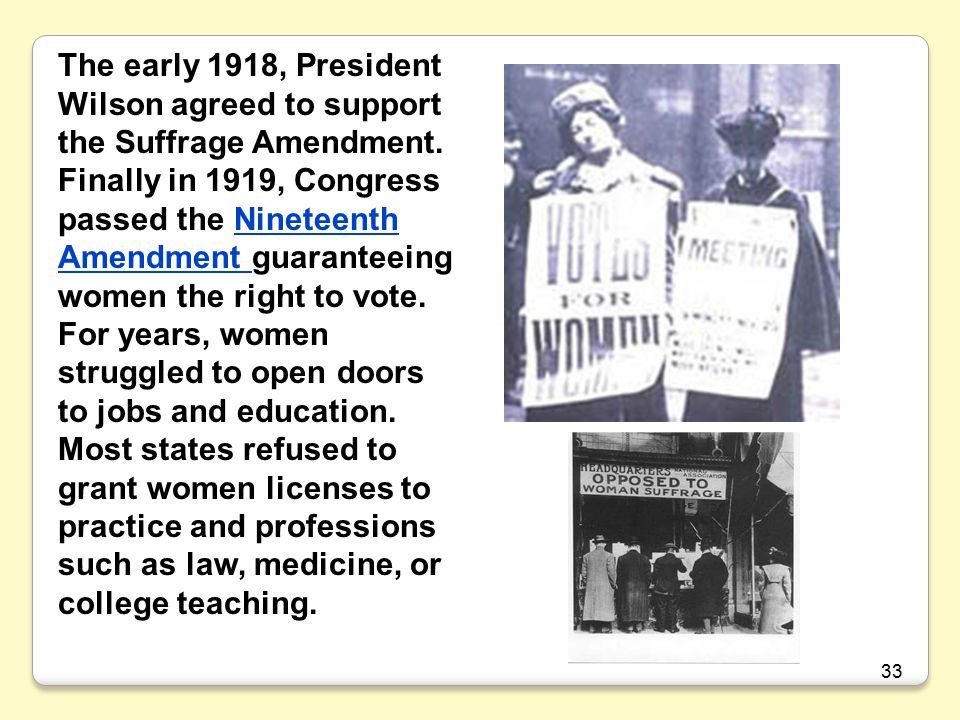 The early 1918, President Wilson agreed to support the Suffrage Amendment. Finally in 1919, Congress passed the Nineteenth Amendment guaranteeing women the right to vote.
