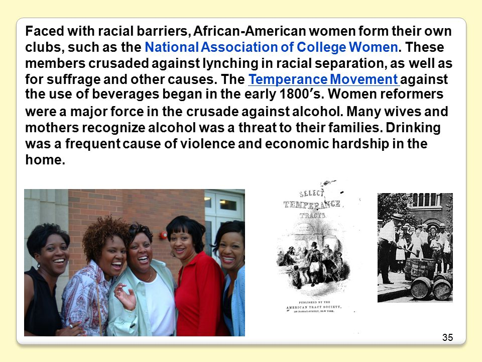 Faced with racial barriers, African-American women form their own clubs, such as the National Association of College Women. These members crusaded against lynching in racial separation, as well as for suffrage and other causes. The Temperance Movement against the use of beverages began in the early 1800's. Women reformers were a major force in the crusade against alcohol. Many wives and mothers recognize alcohol was a threat to their families. Drinking was a frequent cause of violence and economic hardship in the home.