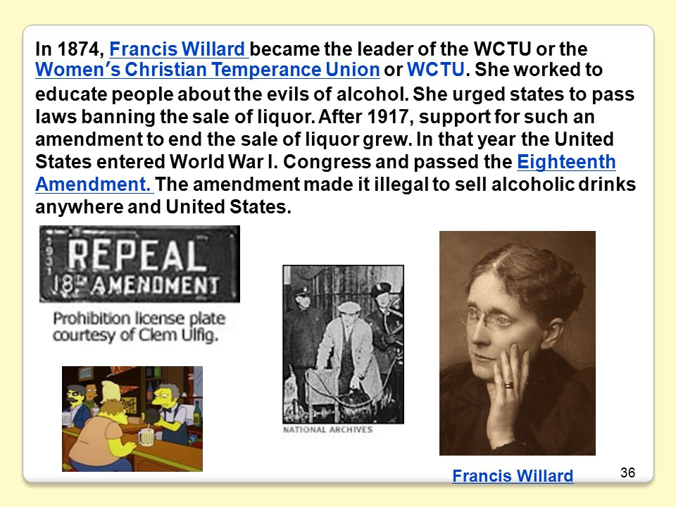In 1874, Francis Willard became the leader of the WCTU or the Women's Christian Temperance Union or WCTU. She worked to educate people about the evils of alcohol. She urged states to pass laws banning the sale of liquor. After 1917, support for such an amendment to end the sale of liquor grew. In that year the United States entered World War I. Congress and passed the Eighteenth Amendment. The amendment made it illegal to sell alcoholic drinks anywhere and United States.