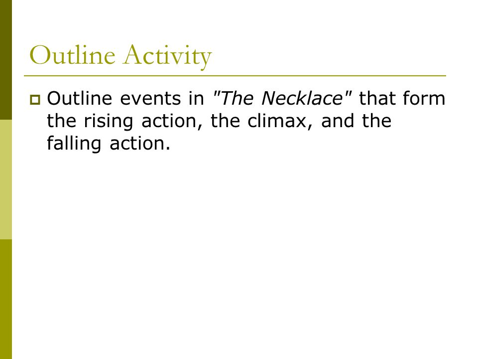 Outline Activity Outline events in The Necklace that form the rising action, the climax, and the falling action.
