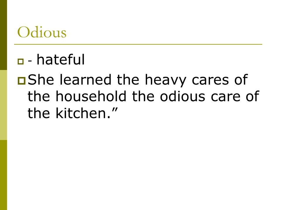 Odious - hateful She learned the heavy cares of the household the odious care of the kitchen.